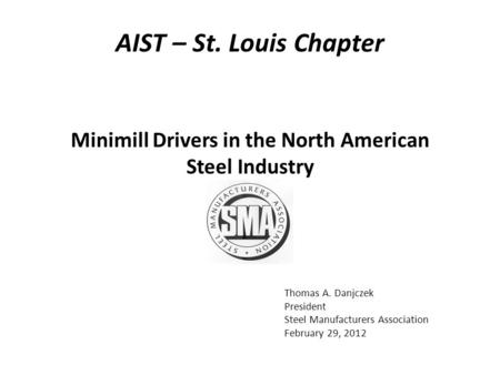 Thomas A. Danjczek President Steel Manufacturers Association February 29, 2012 Minimill Drivers in the North American Steel Industry AIST – St. Louis Chapter.