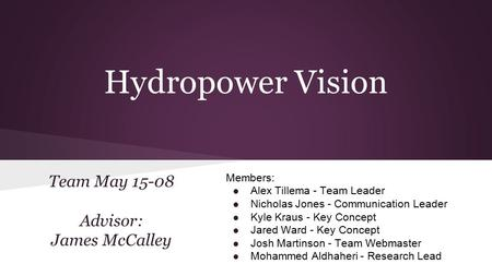 Hydropower Vision Team May 15-08 Advisor: James McCalley Members: ● Alex Tillema - Team Leader ● Nicholas Jones - Communication Leader ● Kyle Kraus - Key.