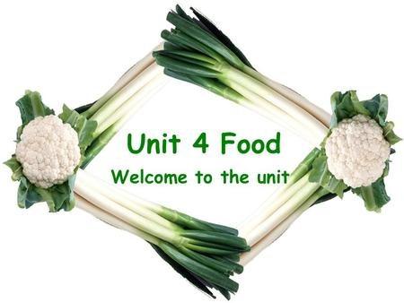 Unit 4 Food Welcome to the unit.
