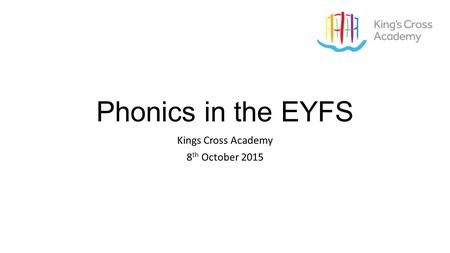 Phonics in the EYFS Kings Cross Academy 8 th October 2015.