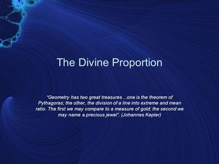 "The Divine Proportion ""Geometry has two great treasures…one is the theorem of Pythagoras; the other, the division of a line into extreme and mean ratio."