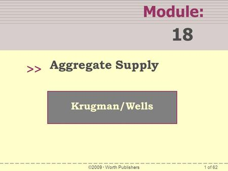1 of 62 Module: 18 >> Krugman/Wells ©2009  Worth Publishers Aggregate Supply.