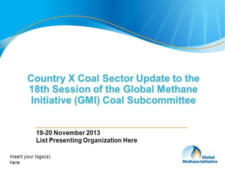 1 Country X Coal Sector Update to the 18th Session of the Global Methane Initiative (GMI) Coal Subcommittee 19-20 November 2013 List Presenting Organization.