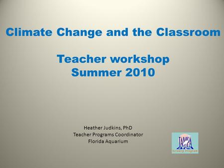 Heather Judkins, PhD Teacher Programs Coordinator Florida Aquarium Climate Change and the Classroom Teacher workshop Summer 2010.