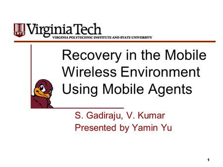 1 Recovery in the Mobile Wireless Environment Using Mobile Agents S. Gadiraju, V. Kumar Presented by Yamin Yu.