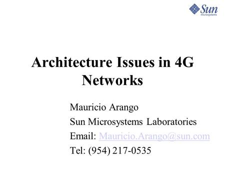 Architecture Issues in 4G Networks Mauricio Arango Sun Microsystems Laboratories   Tel: (954) 217-0535.