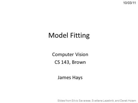 Model Fitting Computer Vision CS 143, Brown James Hays 10/03/11 Slides from Silvio Savarese, Svetlana Lazebnik, and Derek Hoiem.