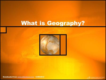 What is Geography? Downloaded from www.slideshare.com 12/09/2012www.slideshare.com.