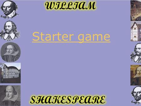 Starter game. Introduction to Shakespeare What was it like to live in Shakespeare's time? Learning Objectives  To understand how life now is different.