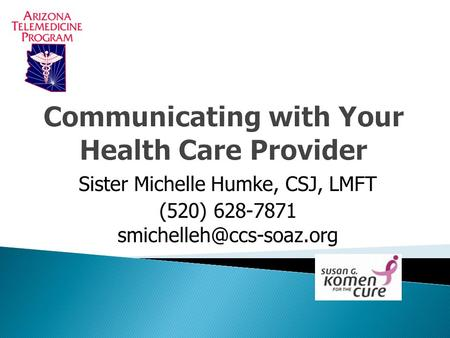 Communicating with Your Health Care Provider Sister Michelle Humke, CSJ, LMFT (520) 628-7871