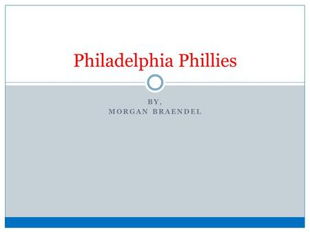 BY, MORGAN BRAENDEL Philadelphia Phillies. Why the Phillies? I have been going to Phillies games with my family since I was a kid. Every summer I attend.