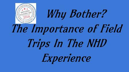 Why Bother? The Importance of Field Trips In The NHD Experience.