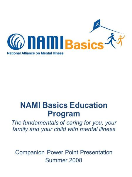 NAMI Basics Education Program The fundamentals of caring for you, your family and your child with mental illness Companion Power Point Presentation Summer.