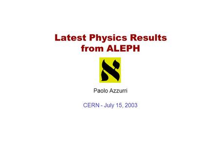 Latest Physics Results from ALEPH Paolo Azzurri CERN - July 15, 2003.