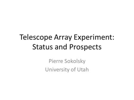 Telescope Array Experiment: Status and Prospects Pierre Sokolsky University of Utah.