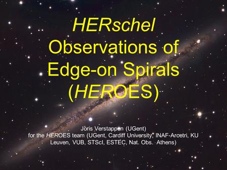 HERschel Observations of Edge-on Spirals (HEROES) Joris Verstappen (UGent) for the HEROES team (UGent, Cardiff University, INAF-Arcetri, KU Leuven, VUB,
