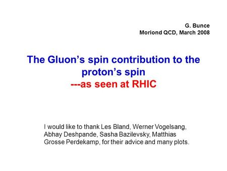 The Gluon's spin contribution to the proton's spin ---as seen at RHIC G. Bunce Moriond QCD, March 2008 I would like to thank Les Bland, Werner Vogelsang,