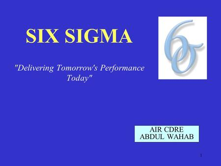 1 SIX SIGMA Delivering Tomorrow's Performance Today AIR CDRE ABDUL WAHAB.