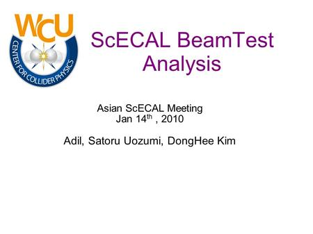 ScECAL BeamTest Analysis Asian ScECAL Meeting Jan 14 th, 2010 Adil, Satoru Uozumi, DongHee Kim.