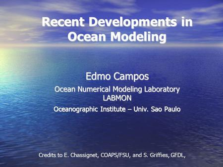 Recent Developments in Ocean Modeling Edmo Campos Ocean Numerical Modeling Laboratory LABMON Oceanographic Institute – Univ. Sao Paulo Credits to E. Chassignet,