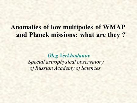 Anomalies of low multipoles of WMAP and Planck missions: what are they ? Oleg Verkhodanov Special astrophysical observatory of Russian Academy of Sciences.
