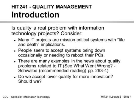 CDU – School of Information Technology HIT241 Lecture 6 - Slide 1 Is quality a real problem with information technology projects? Consider: l Many IT projects.
