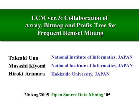 LCM ver.3: Collaboration of Array, Bitmap and Prefix Tree for Frequent Itemset Mining Takeaki Uno Masashi Kiyomi Hiroki Arimura National Institute of Informatics,