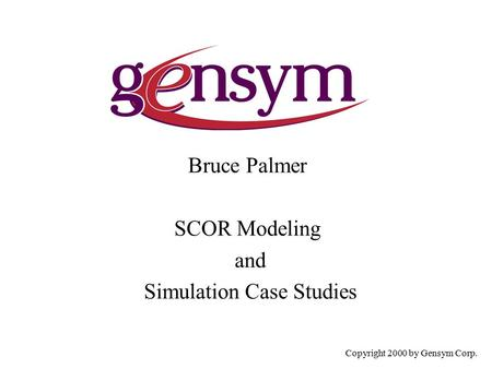 Bruce Palmer SCOR Modeling and Simulation Case Studies Copyright 2000 by Gensym Corp.