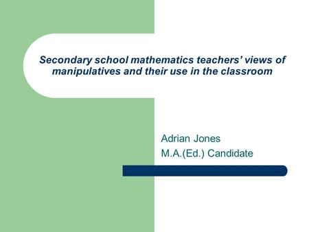 Secondary school mathematics teachers' views of manipulatives and their use in the classroom Adrian Jones M.A.(Ed.) Candidate.