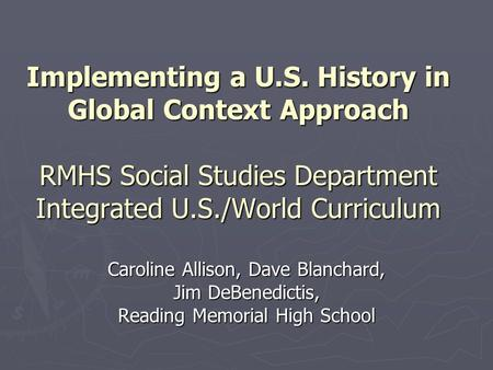 Implementing a U.S. History in Global Context Approach RMHS Social Studies Department Integrated U.S./World Curriculum Caroline Allison, Dave Blanchard,