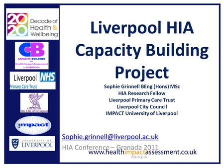 Ihia.org.uk Liverpool HIA Capacity Building Project Sophie Grinnell BEng (Hons) MSc HIA Research Fellow Liverpool Primary Care Trust Liverpool City Council.