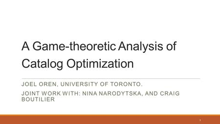 A Game-theoretic Analysis of Catalog Optimization JOEL OREN, UNIVERSITY OF TORONTO. JOINT WORK WITH: NINA NARODYTSKA, AND CRAIG BOUTILIER 1.