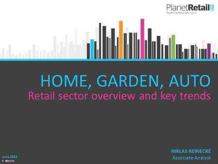 1 A Service HOME, GARDEN, AUTO Retail sector overview and key trends June 2013 NIKLAS REINECKE Associate Analyst.
