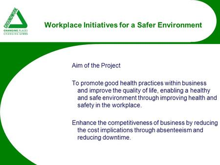 Workplace Initiatives for a Safer Environment Aim of the Project To promote good health practices within business and improve the quality of life, enabling.