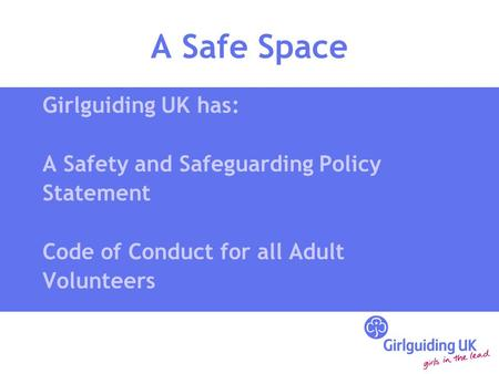A Safe Space Girlguiding UK has: A Safety and Safeguarding Policy Statement Code of Conduct for all Adult Volunteers.