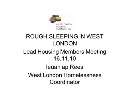 ROUGH SLEEPING IN WEST LONDON Lead Housing Members Meeting 16.11.10 Ieuan ap Rees West London Homelessness Coordinator.