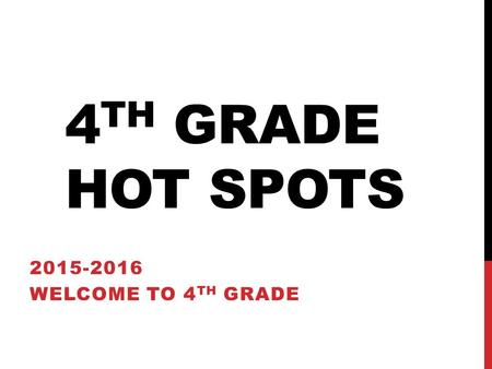 4 TH GRADE HOT SPOTS 2015-2016 WELCOME TO 4 TH GRADE.