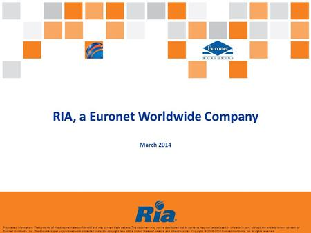 RIA, a Euronet Worldwide Company March 2014 Proprietary Information: The contents of this document are confidential and may contain trade secrets. This.