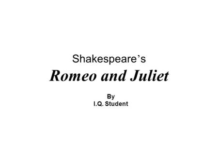 Shakespeare ' s Romeo and Juliet By I.Q. Student.