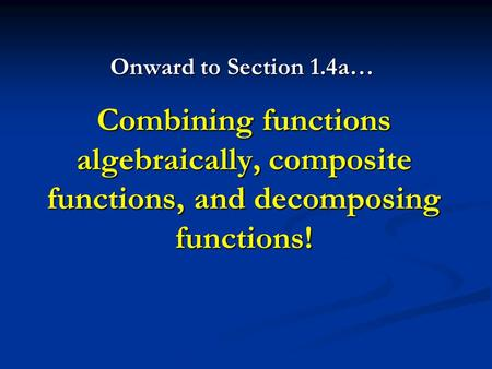 Combining functions algebraically, composite functions, and decomposing functions! Onward to Section 1.4a…
