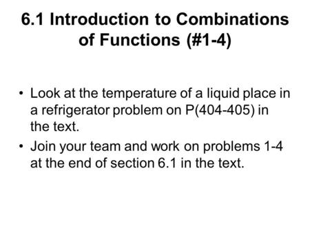 6.1 Introduction to Combinations of Functions (#1-4) Look at the temperature of a liquid place in a refrigerator problem on P(404-405) in the text. Join.