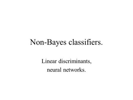 Non-Bayes classifiers. Linear discriminants, neural networks.