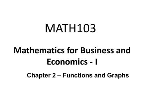 MATH103 Mathematics for Business and Economics - I Chapter 2 – Functions and Graphs.