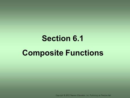 Copyright © 2012 Pearson Education, Inc. Publishing as Prentice Hall. Section 6.1 Composite Functions.
