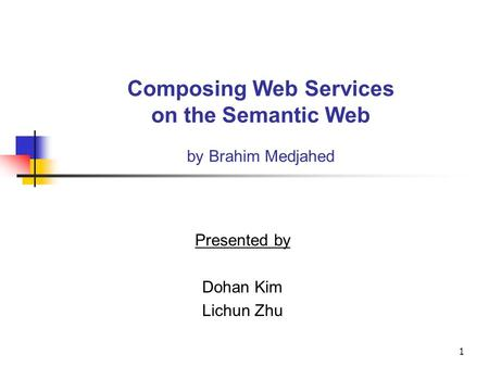 1 Composing Web Services on the Semantic Web by Brahim Medjahed Presented by Dohan Kim Lichun Zhu.
