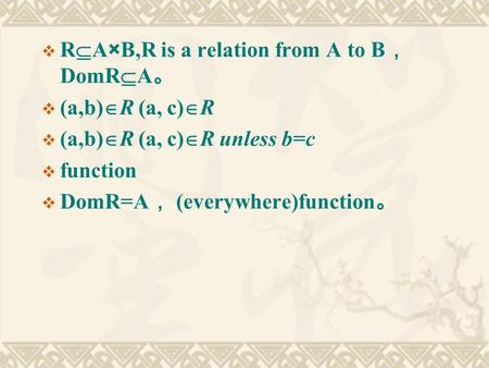  R  A×B,R is a relation from A to B , DomR  A 。  (a,b)  R (a, c)  R  (a,b)  R (a, c)  R unless b=c  function  DomR=A , (everywhere)function.