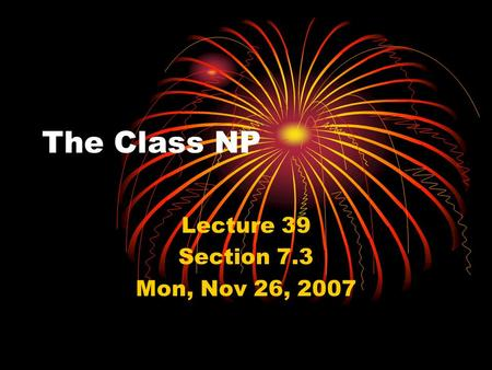 The Class NP Lecture 39 Section 7.3 Mon, Nov 26, 2007.