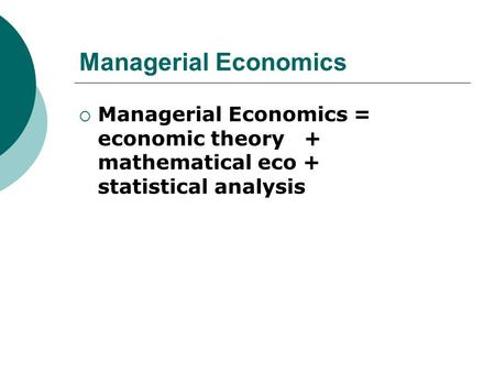Managerial Economics Managerial Economics = economic theory + mathematical eco + statistical analysis.