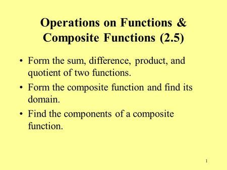 1 Operations on Functions & Composite Functions (2.5) Form the sum, difference, product, and quotient of two functions. Form the composite function and.