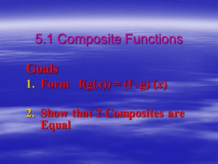 5.1 Composite Functions Goals 1.Form f(g(x)) = (f  g) (x) 2.Show that 2 Composites are Equal.